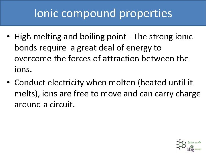 Ionic compound properties • High melting and boiling point - The strong ionic bonds