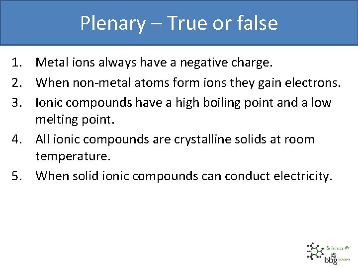 Plenary – True or false 1. Metal ions always have a negative charge. 2.