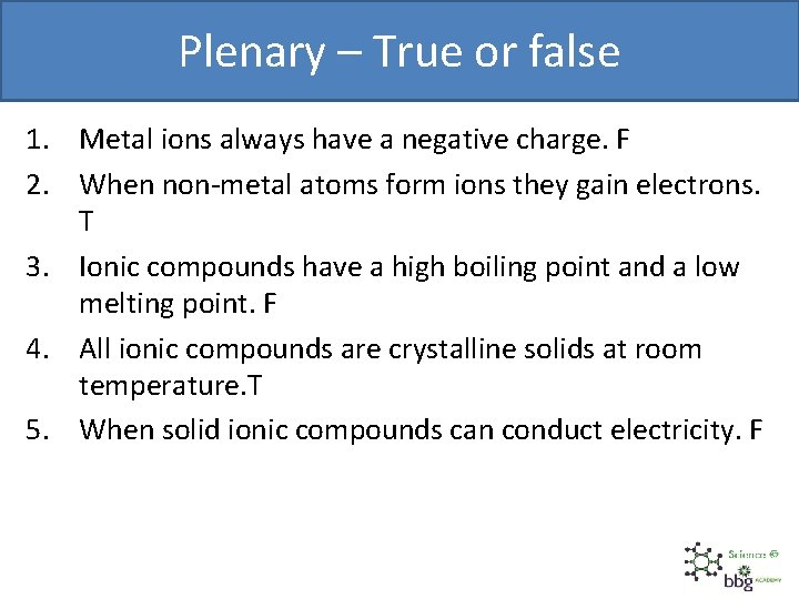 Plenary – True or false 1. Metal ions always have a negative charge. F