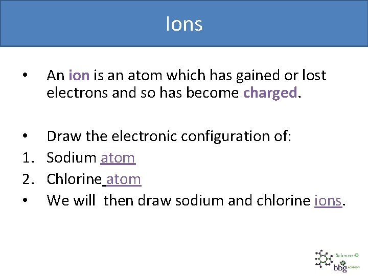 Ions • An ion is an atom which has gained or lost electrons and