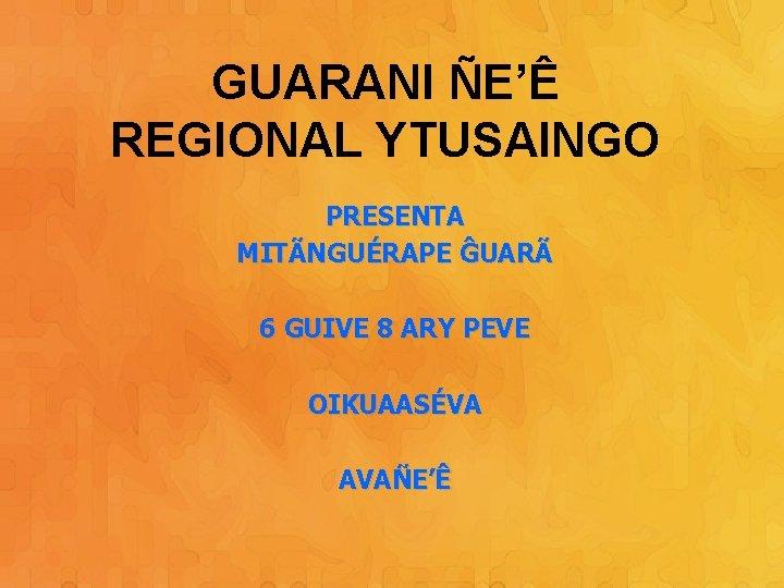 GUARANI ÑE'Ê REGIONAL YTUSAINGO PRESENTA MITÃNGUÉRAPE ĜUARÃ 6 GUIVE 8 ARY PEVE OIKUAASÉVA AVAÑE'Ê