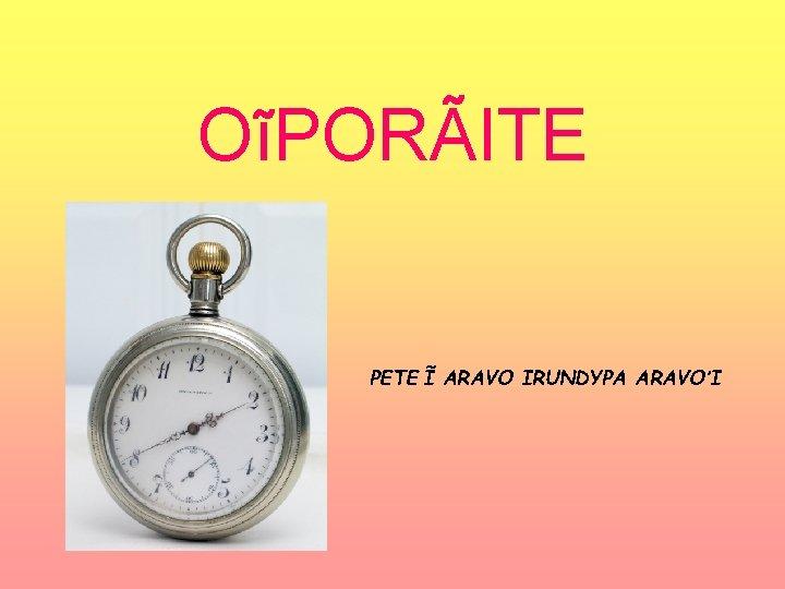 OĩPORÃITE PETE Ĩ ARAVO IRUNDYPA ARAVO'I