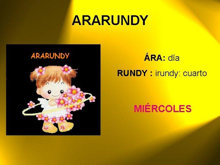 ARARUNDY ÁRA: día RUNDY : irundy: cuarto MIÉRCOLES