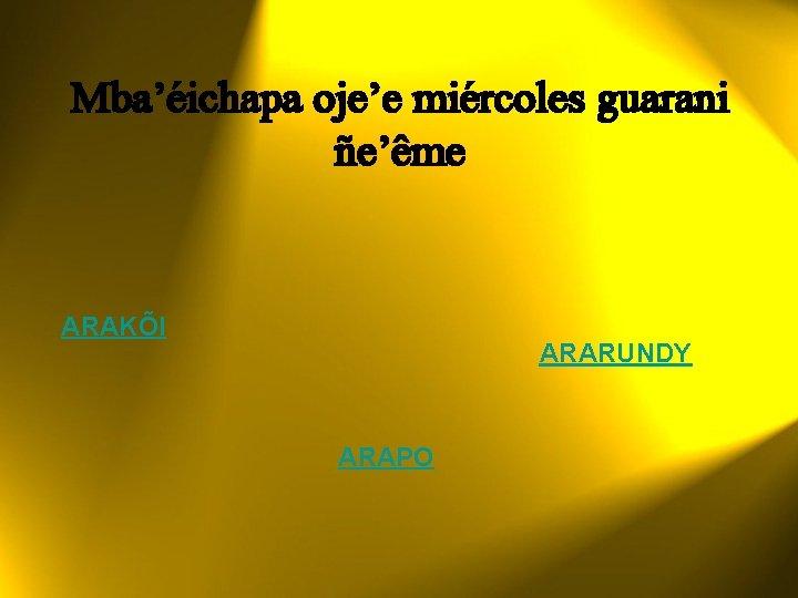 Mba'éichapa oje'e miércoles guarani ñe'ême ARAKÕI ARARUNDY ARAPO