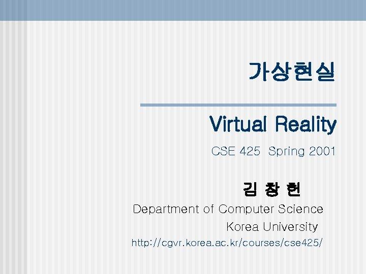가상현실 Virtual Reality CSE 425 Spring 2001 김창헌 Department of Computer Science Korea University