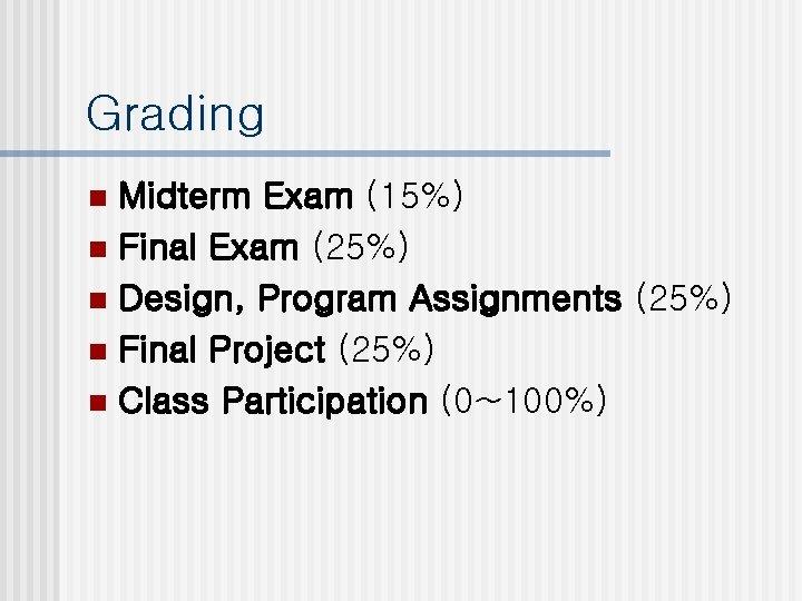 Grading Midterm Exam (15%) n Final Exam (25%) n Design, Program Assignments (25%) n