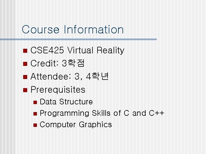 Course Information CSE 425 Virtual Reality n Credit: 3학점 n Attendee: 3, 4학년 n