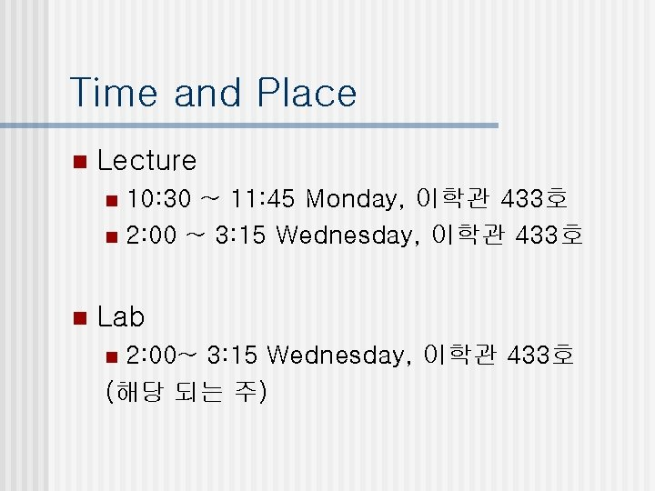 Time and Place n Lecture 10: 30 ~ 11: 45 Monday, 이학관 433호 n