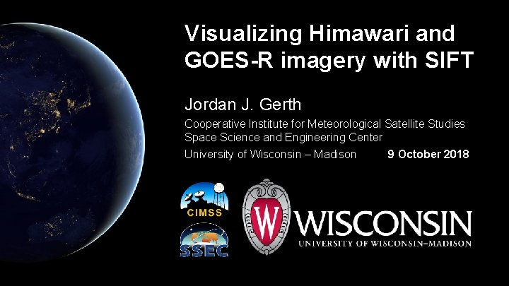 Visualizing Himawari and GOES-R imagery with SIFT Jordan J. Gerth Cooperative Institute for Meteorological