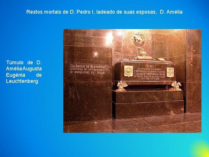 Restos mortais de D. Pedro I, ladeado de suas esposas, D. Amélia Túmulo de