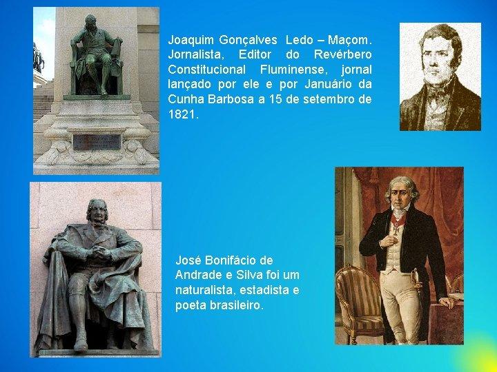 Joaquim Gonçalves Ledo – Maçom. Jornalista, Editor do Revérbero Constitucional Fluminense, jornal lançado por