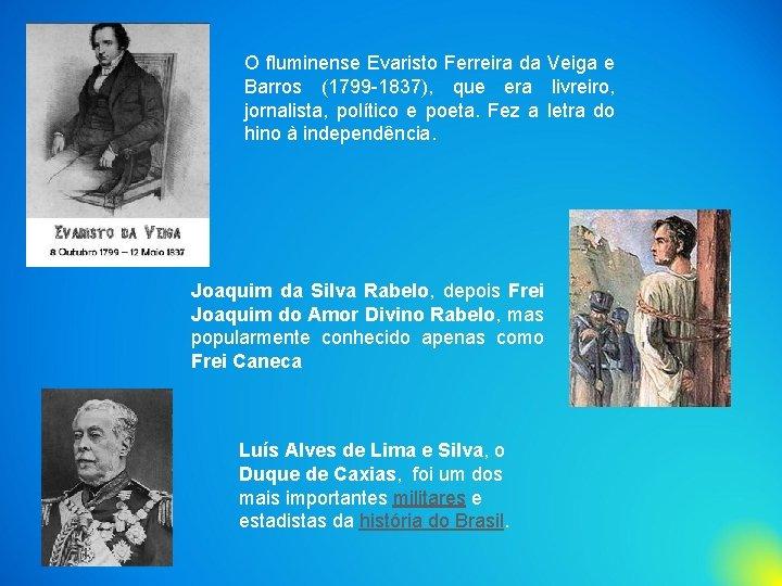 O fluminense Evaristo Ferreira da Veiga e Barros (1799 -1837), que era livreiro, jornalista,