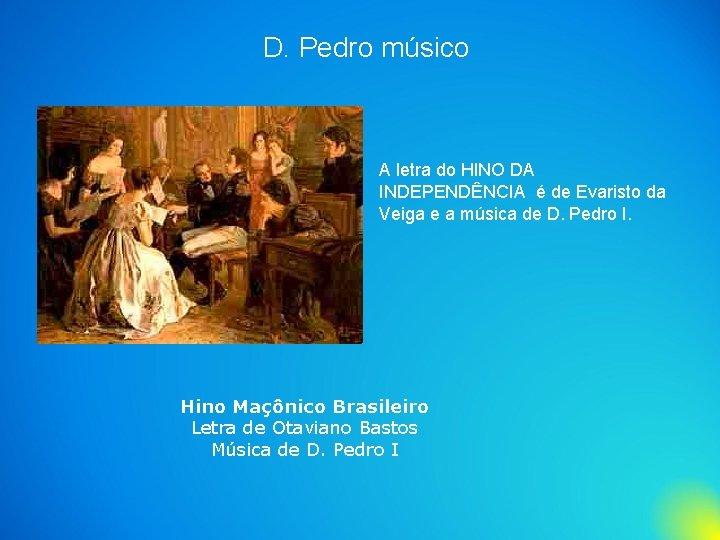 D. Pedro músico A letra do HINO DA INDEPENDÊNCIA é de Evaristo da Veiga