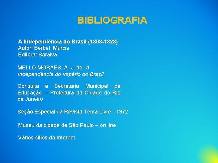 BIBLIOGRAFIA A Independência do Brasil (1808 -1828) Autor: Berbel, Marcia Editora: Saraiva MELLO MORAES,