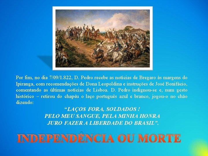 Por fim, no dia 7/09/1. 822, D. Pedro recebe as notícias de Bregaro às