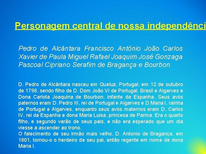 Personagem central de nossa independênci Pedro de Alcântara Francisco António João Carlos Xavier de
