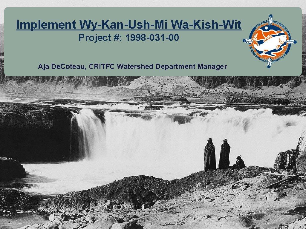 Implement Wy-Kan-Ush-Mi Wa-Kish-Wit Project #: 1998 -031 -00 Aja De. Coteau, CRITFC Watershed Department