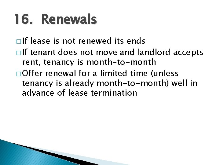 16. Renewals � If lease is not renewed its ends � If tenant does