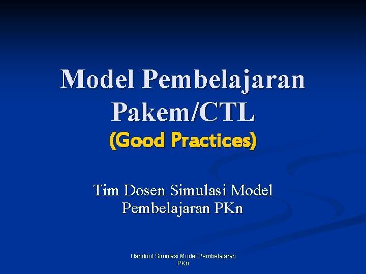 Model Pembelajaran Pakem/CTL (Good Practices) Tim Dosen Simulasi Model Pembelajaran PKn Handout Simulasi Model