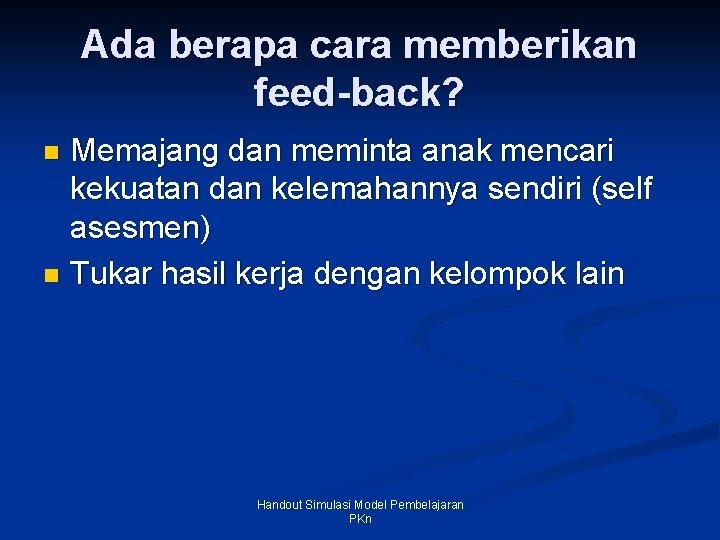 Ada berapa cara memberikan feed-back? Memajang dan meminta anak mencari kekuatan dan kelemahannya sendiri
