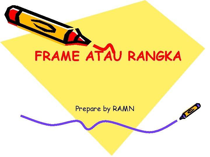 FRAME ATAU RANGKA Prepare by RAMN