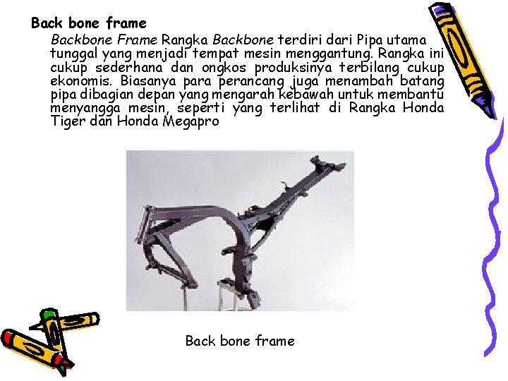 Back bone frame Backbone Frame Rangka Backbone terdiri dari Pipa utama tunggal yang menjadi