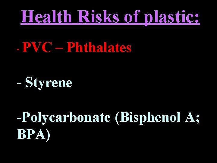 Health Risks of plastic: - PVC – Phthalates - Styrene -Polycarbonate (Bisphenol A; BPA)