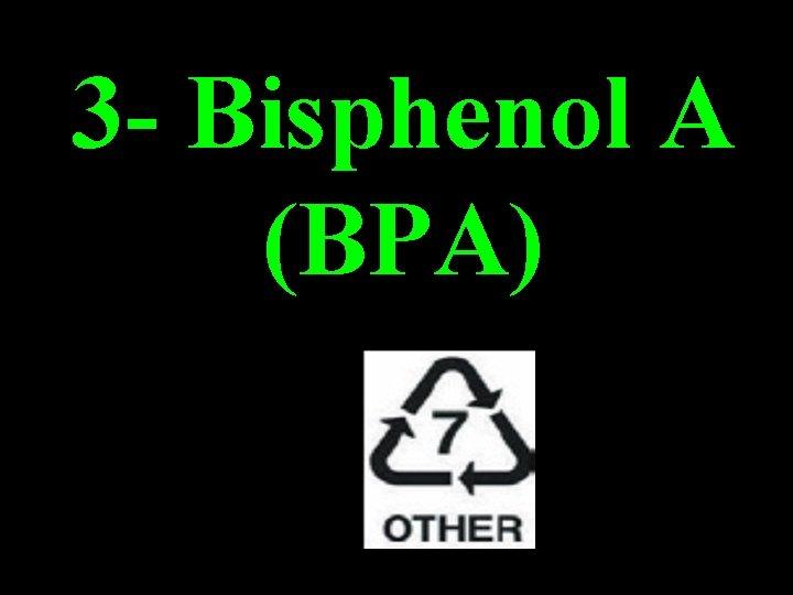 3 - Bisphenol A (BPA)