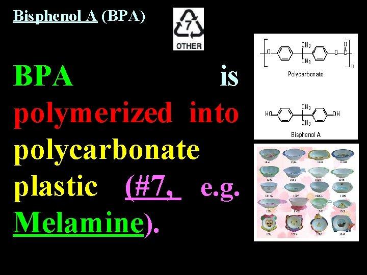 Bisphenol A (BPA) BPA is polymerized into polycarbonate plastic (#7, e. g. Melamine).