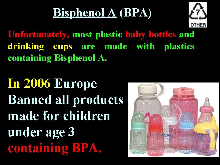 Bisphenol A (BPA) Unfortunately, most plastic baby bottles and drinking cups are made with
