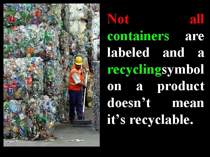 Not all containers are labeled and a recycling symbol on a product doesn't mean