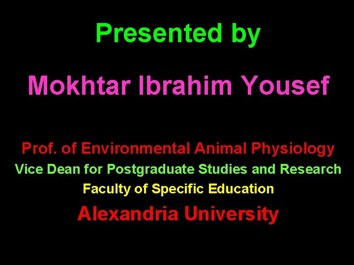 Presented by Mokhtar Ibrahim Yousef Prof. of Environmental Animal Physiology Vice Dean for Postgraduate
