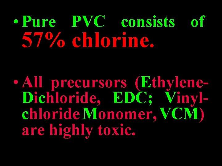 • Pure PVC consists of 57% chlorine. • All precursors (Ethylene. Dichloride, EDC;