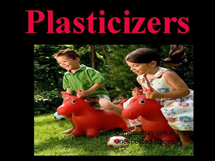 Plasticizers Danger may lurk in the most unexpected places.
