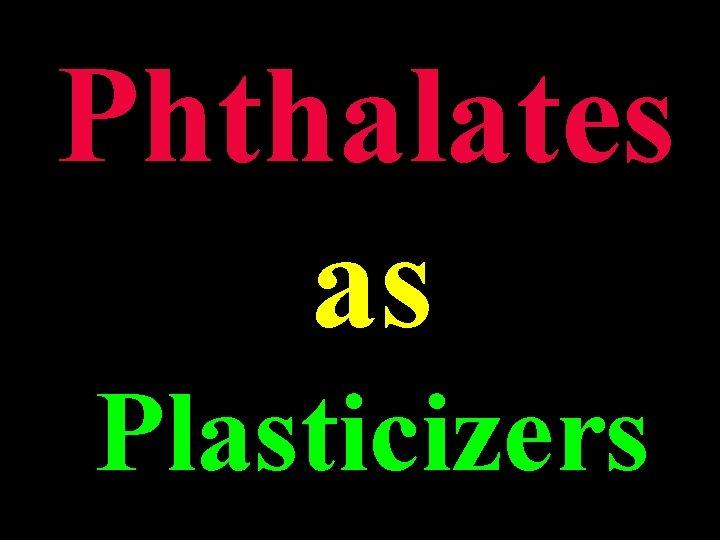 Phthalates as Plasticizers