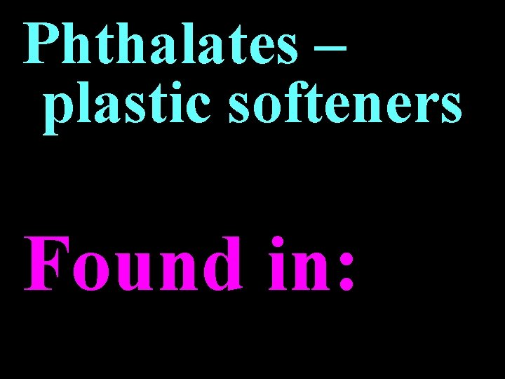 Phthalates – plastic softeners Found in:
