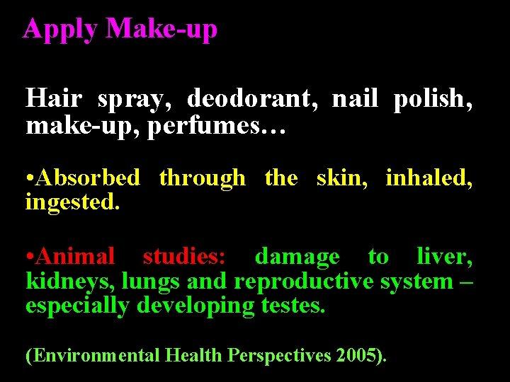 Apply Make-up Hair spray, deodorant, nail polish, make-up, perfumes… • Absorbed through the skin,