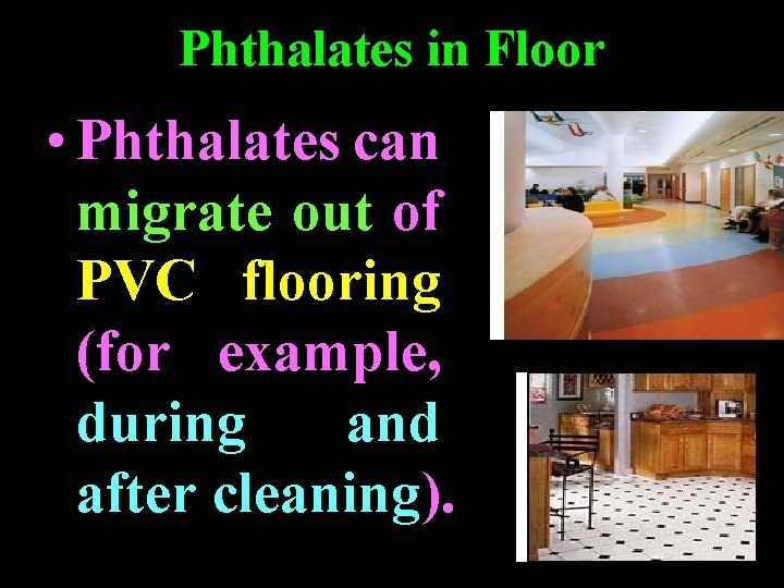 Phthalates in Floor • Phthalates can migrate out of PVC flooring (for example, during