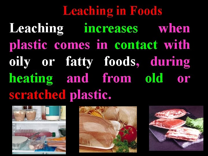 Leaching in Foods Leaching increases when plastic comes in contact with oily or fatty