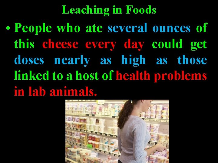 Leaching in Foods • People who ate several ounces of this cheese every day
