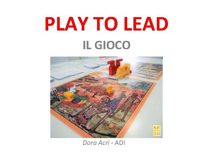 PLAY TO LEAD IL GIOCO Dora Acri - ADI