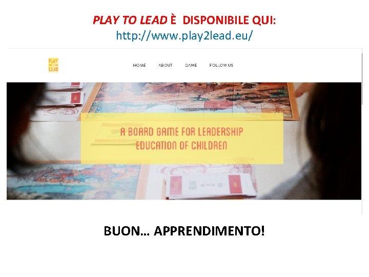 PLAY TO LEAD È DISPONIBILE QUI: http: //www. play 2 lead. eu/ BUON… APPRENDIMENTO!