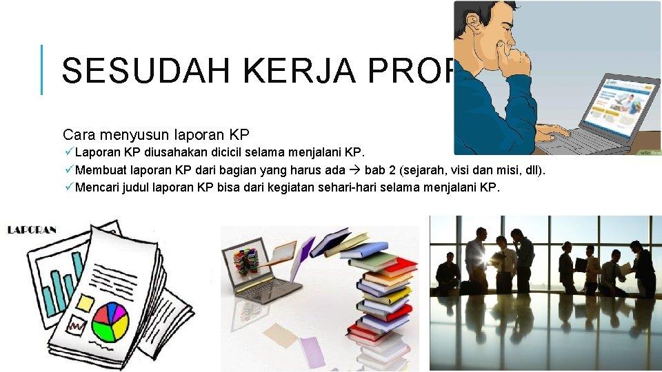 SESUDAH KERJA PROFESI Cara menyusun laporan KP üLaporan KP diusahakan dicicil selama menjalani KP.