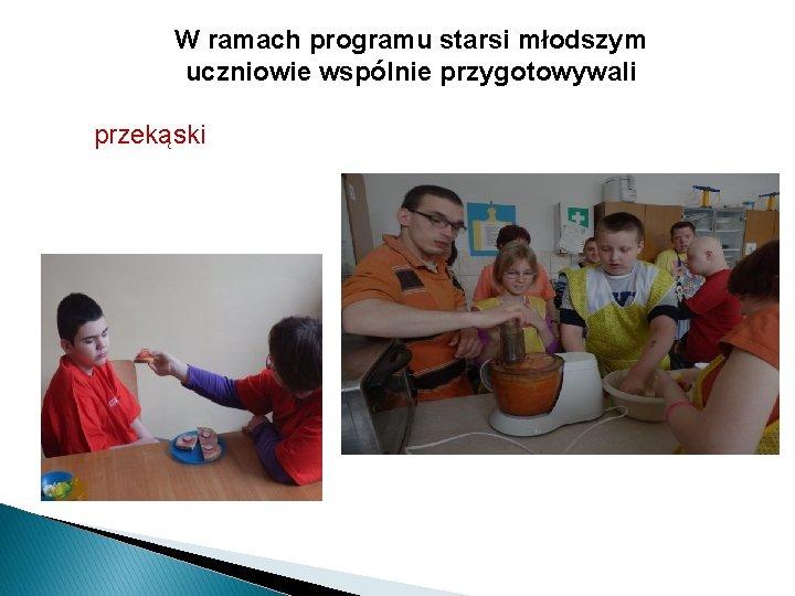 W ramach programu starsi młodszym uczniowie wspólnie przygotowywali przekąski