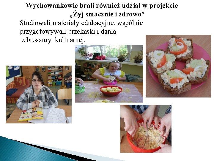 """Wychowankowie brali również udział w projekcie """"Żyj smacznie i zdrowo"""" Studiowali materiały edukacyjne, wspólnie"""