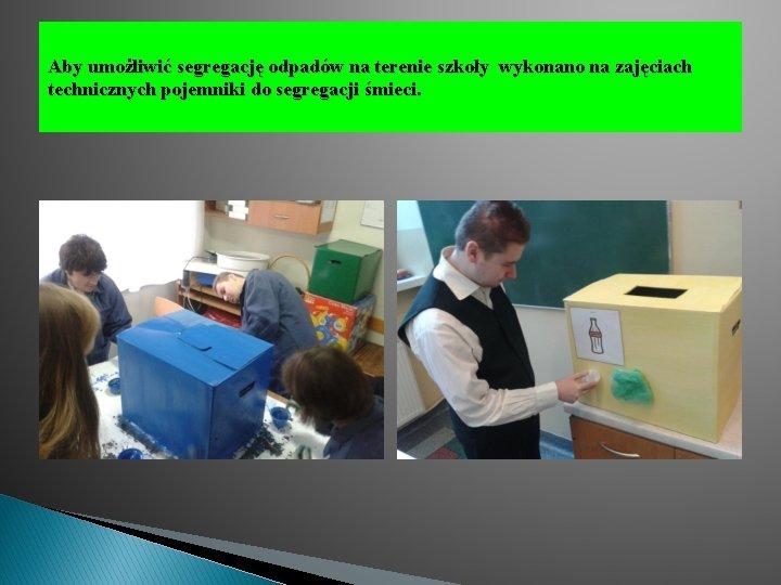 Aby umożliwić segregację odpadów na terenie szkoły wykonano na zajęciach technicznych pojemniki do segregacji