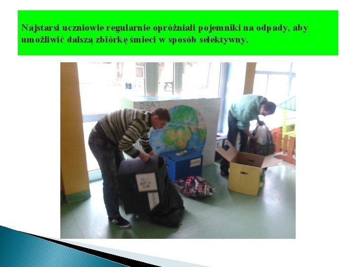 Najstarsi uczniowie regularnie opróżniali pojemniki na odpady, aby umożliwić dalszą zbiórkę śmieci w sposób
