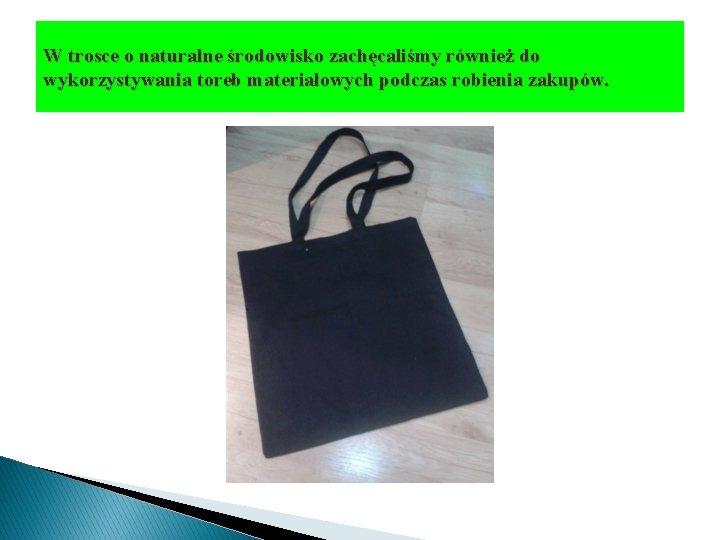W trosce o naturalne środowisko zachęcaliśmy również do wykorzystywania toreb materiałowych podczas robienia zakupów.