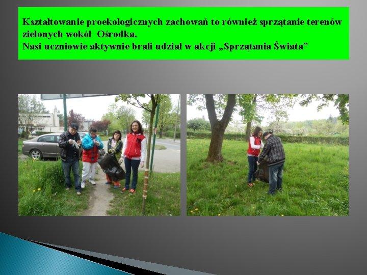 Kształtowanie proekologicznych zachowań to również sprzątanie terenów zielonych wokół Ośrodka. Nasi uczniowie aktywnie brali