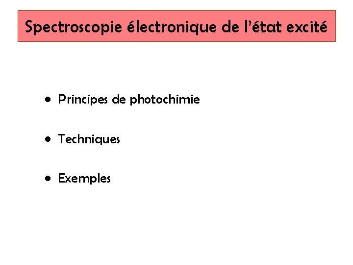 Spectroscopie électronique de l'état excité • Principes de photochimie • Techniques • Exemples